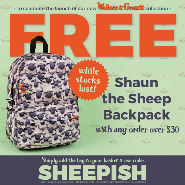 To celebrate the launch of our new Wallace and Gromit collection... Get a FREE Shaun the Sheep Backpack with any order over £30. Simply add the bag to your basket & use code: SHEEPISH [Ts & Cs Apply]